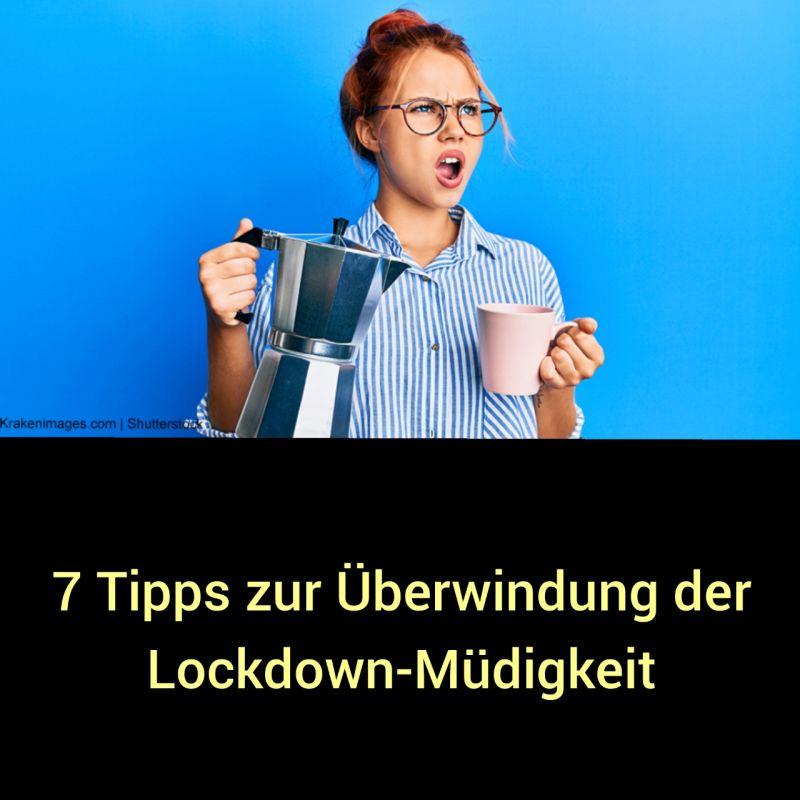 7 TIPPS ZUR ÜBERWINDUNG DER LOCKDOWN-MÜDIGKEIT